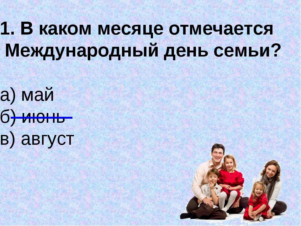 В каком месяце отмечается Международный день семьи? а) май б) июнь в) август