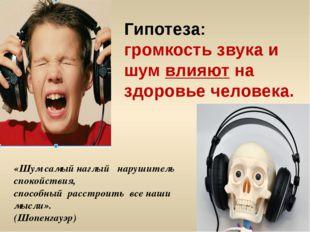 Гипотеза: громкость звука и шум влияют на здоровье человека. «Шум самый наглы