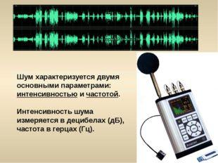 Шум характеризуется двумя основными параметрами: интенсивностью и частотой. И