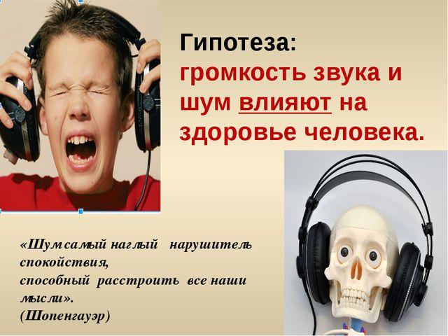 Гипотеза: громкость звука и шум влияют на здоровье человека. «Шум самый наглы...