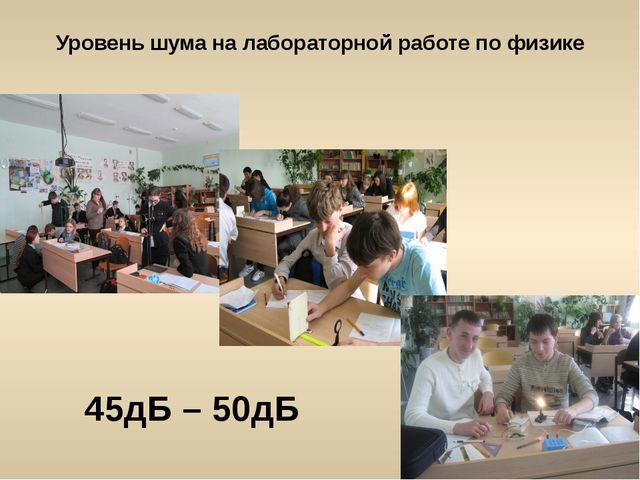 Уровень шума на лабораторной работе по физике 45дБ – 50дБ