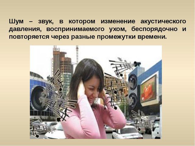 Шум – звук, в котором изменение акустического давления, воспринимаемого ухом,...