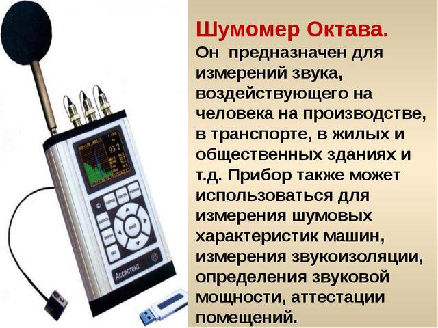 Шумомер Октава. Он предназначен для измерений звука, воздействующего на челов...