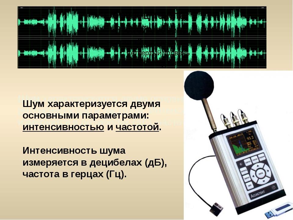 Шум характеризуется двумя основными параметрами: интенсивностью и частотой. И...