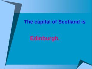 The capital of Scotland is Edinburgh.