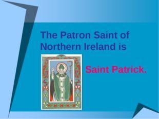 The Patron Saint of Northern Ireland is Saint Patrick.