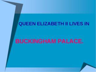 QUEEN ELIZABETH II LIVES IN BUCKINGHAM PALACE.