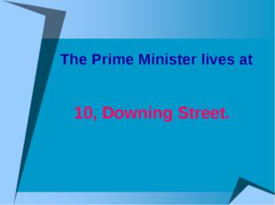 The Prime Minister lives at 10, Downing Street.