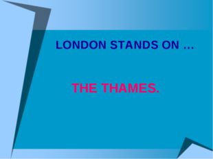 LONDON STANDS ON … THE THAMES.