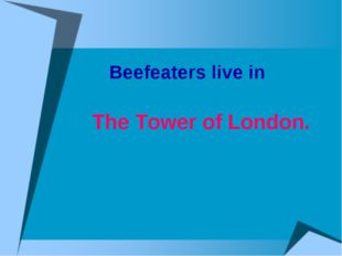 Beefeaters live in The Tower of London.
