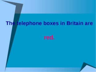 The telephone boxes in Britain are red.