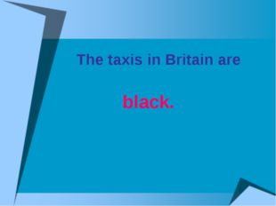 The taxis in Britain are black.