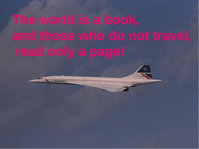 The world is a book, and those who do not travel, read only a page!