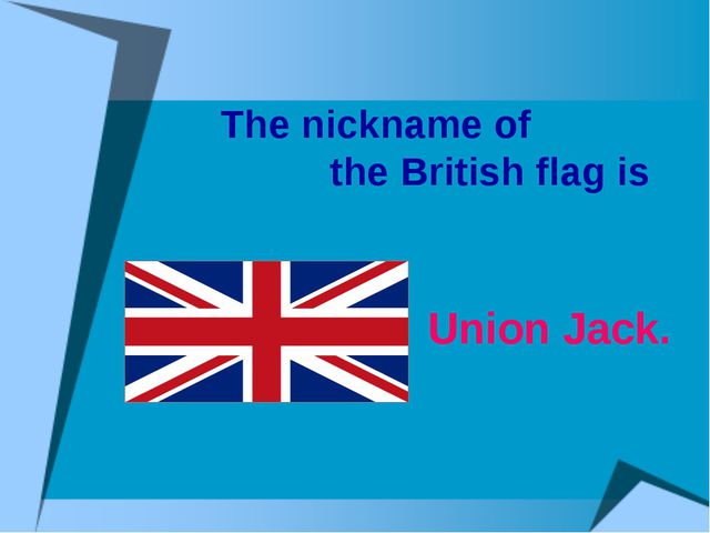 The nickname of the British flag is Union Jack.