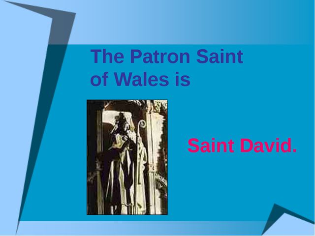 The Patron Saint of Wales is Saint David.