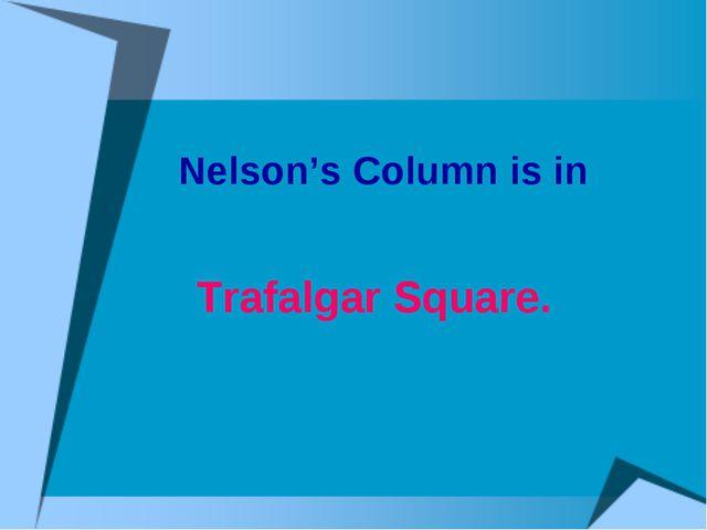 Nelson's Column is in Trafalgar Square.