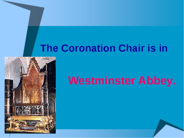 The Coronation Chair is in Westminster Abbey.