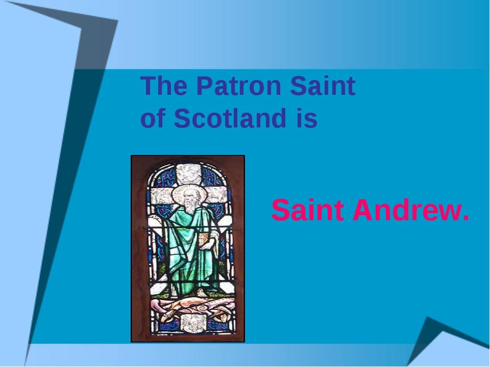 The Patron Saint of Scotland is Saint Andrew.