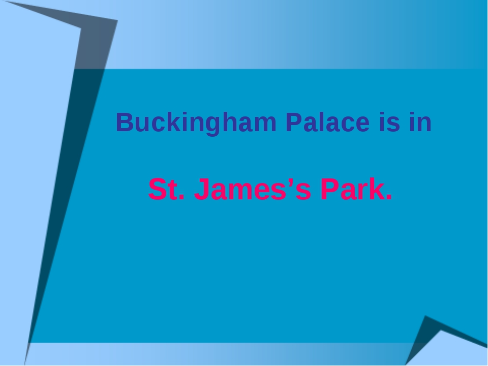 Buckingham Palace is in St. James's Park.