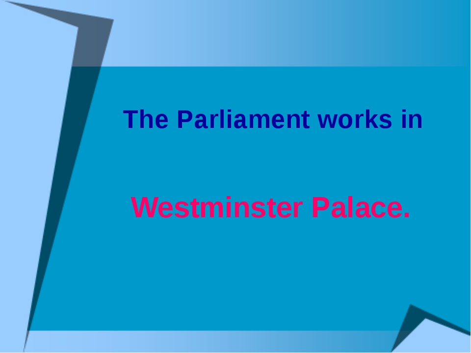 The Parliament works in Westminster Palace.