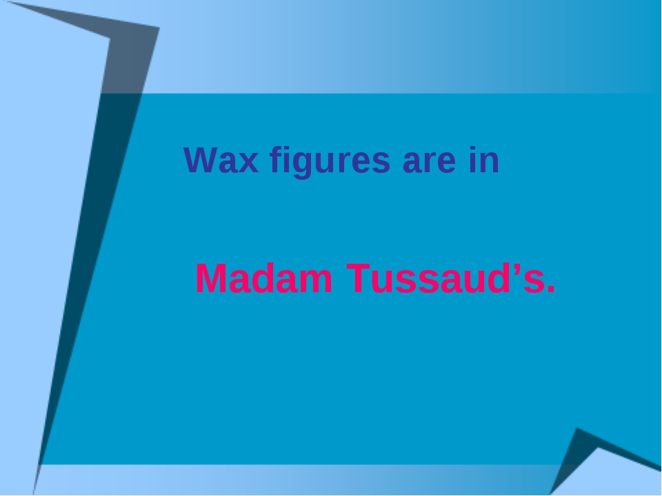 Wax figures are in Madam Tussaud's.