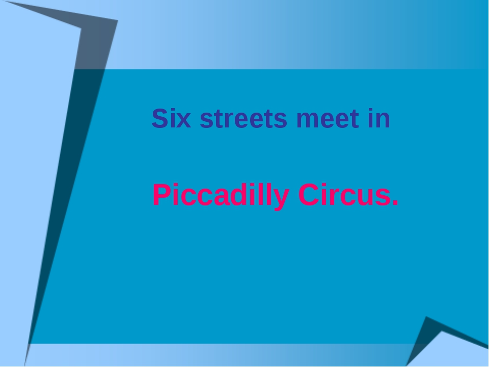 Six streets meet in Piccadilly Circus.