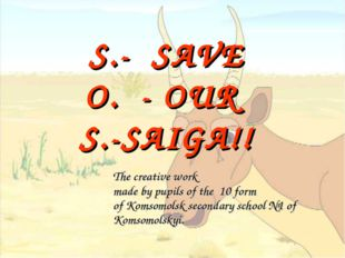S.- SAVE O. - OUR S.-SAIGA!! 	The creative work made by pupils of the 10 form