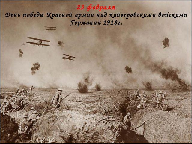23 февраля День победы Красной армии над кайзеровскими войсками Германии 1918г.