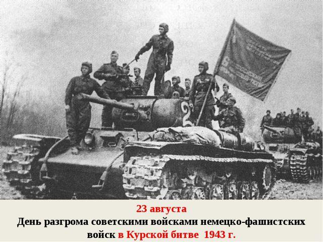 23 августа День разгрома советскими войсками немецко-фашистских войск в Курск...