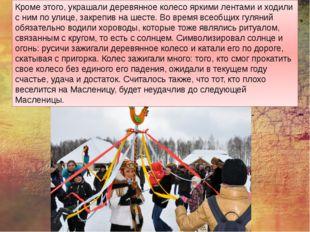 Кроме этого, украшали деревянное колесо яркими лентами и ходили с ним по улиц