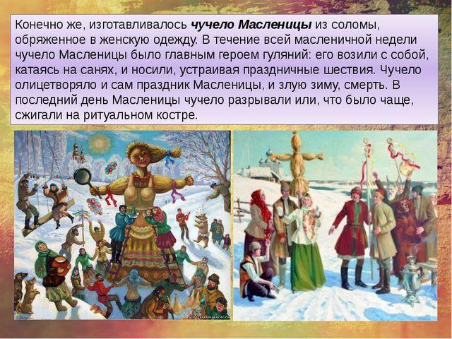 Конечно же, изготавливалосьчучело Масленицыиз соломы, обряженное в женскую...