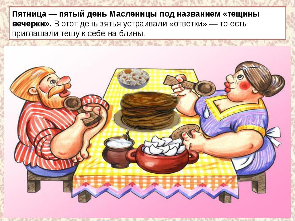 Пятница — пятый день Масленицы под названием «тещины вечерки».В этот день зя...