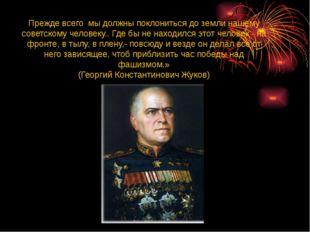 Прежде всего мы должны поклониться до земли нашему советскому человеку.. Где
