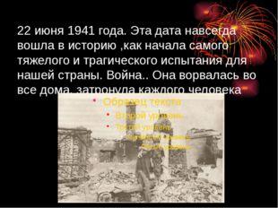 22 июня 1941 года. Эта дата навсегда вошла в историю ,как начала самого тяже