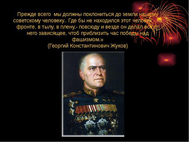 Прежде всего мы должны поклониться до земли нашему советскому человеку.. Где...
