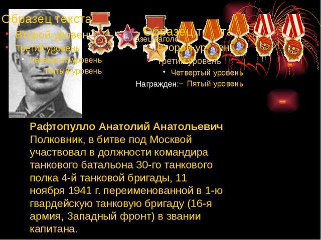 Рафтопулло Анатолий Анатольевич Полковник, в битве под Москвой участвовал в д...