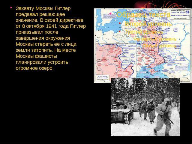 Захвату Москвы Гитлер предавал решающее значение. В своей директиве от 8 окт...