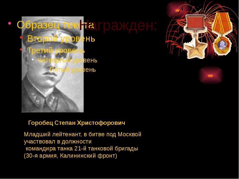 Награжден: Горобец Степан Христофорович Младший лейтенант, в битве под Москв...