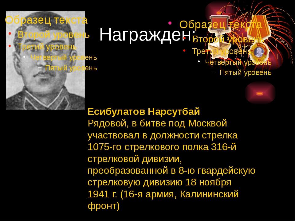 Награжден: Есибулатов Нарсутбай Рядовой, в битве под Москвой участвовал в дол...