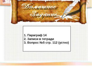 Параграф 14 Записи в тетради Вопрос №5 стр. 112 (устно)