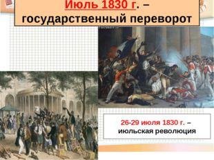 Июль 1830 г. – государственный переворот 26-29 июля 1830 г. – июльская револю