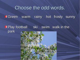 Choose the odd words. Green warm rainy hot frosty sunny Play football ski swi