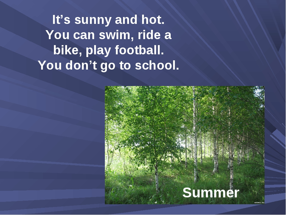 It's sunny and hot. You can swim, ride a bike, play football. You don't go to...
