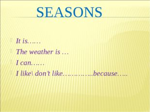 SEASONS It is…… The weather is … I can…… I like\ don't like…………..because…..