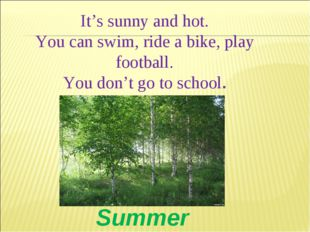 It's sunny and hot. You can swim, ride a bike, play football. You don't go to