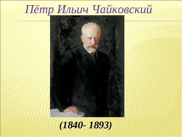 (1840- 1893) Пётр Ильич Чайковский