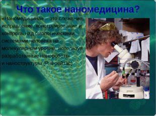 Что такое наномедицина? «Наномедицина» – это слежение, исправление, конструир