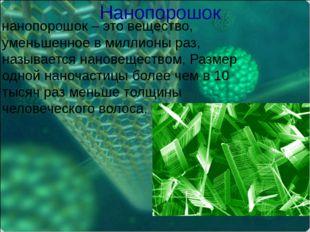 Нанопорошок нанопорошок – это вещество, уменьшенное в миллионы раз, называетс