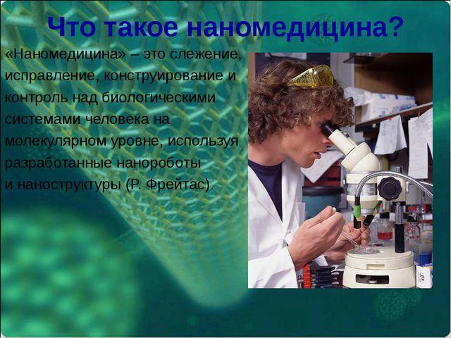 Что такое наномедицина? «Наномедицина» – это слежение, исправление, конструир...