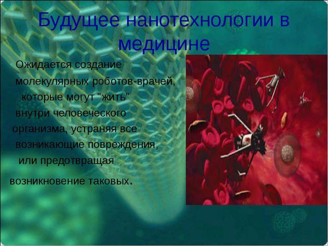 Будущее нанотехнологии в медицине Ожидается создание молекулярных роботов-вра...